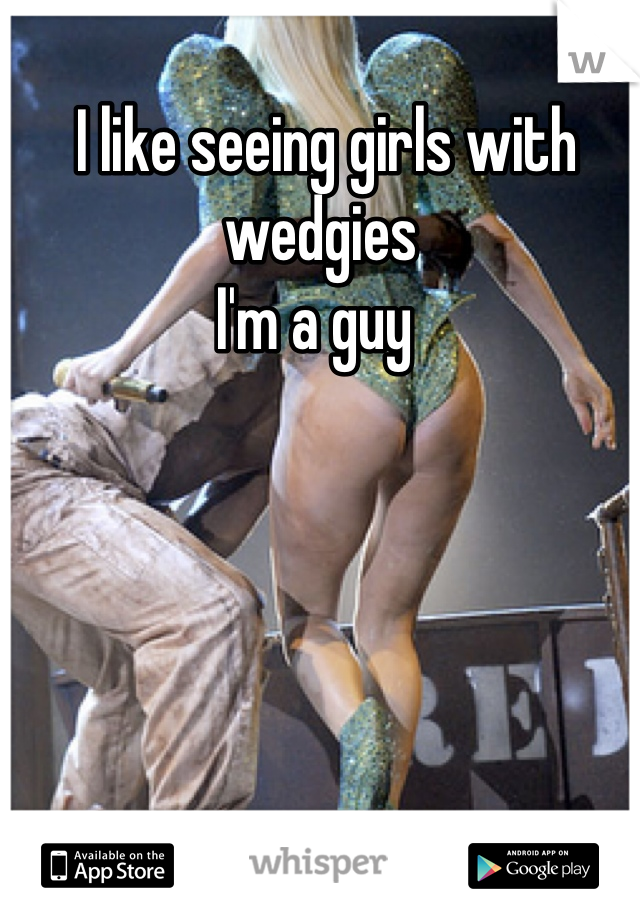 I like seeing girls with wedgies  I'm a guy