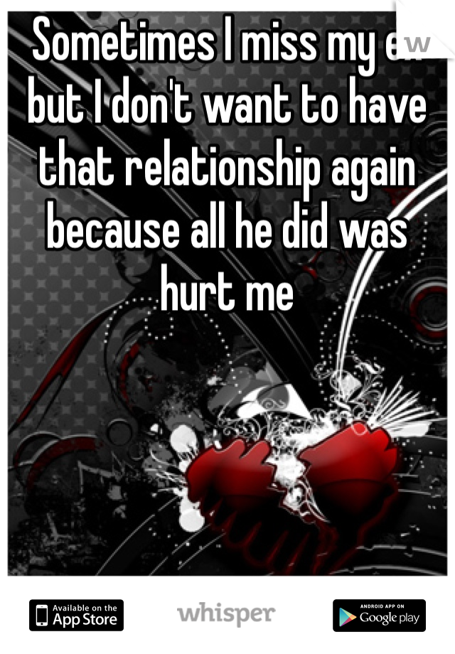 Sometimes I miss my ex but I don't want to have that relationship again because all he did was hurt me