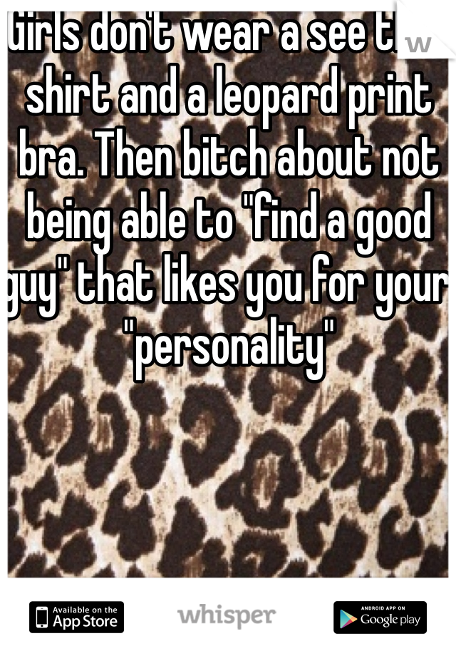 """Girls don't wear a see thru shirt and a leopard print bra. Then bitch about not being able to """"find a good guy"""" that likes you for your """"personality"""""""