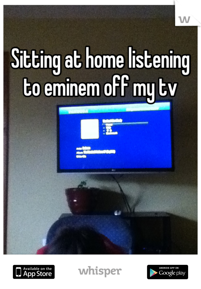 Sitting at home listening to eminem off my tv
