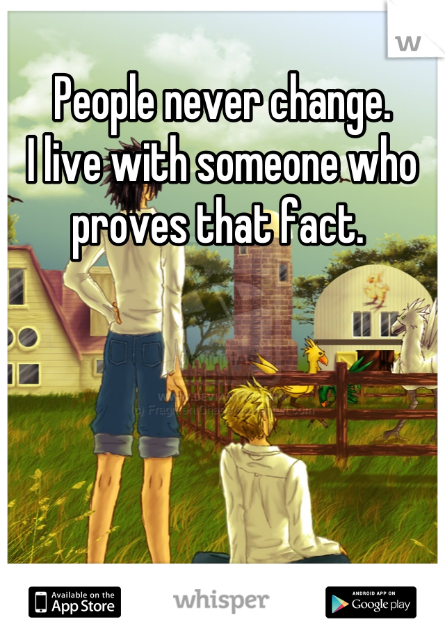 People never change.  I live with someone who proves that fact.