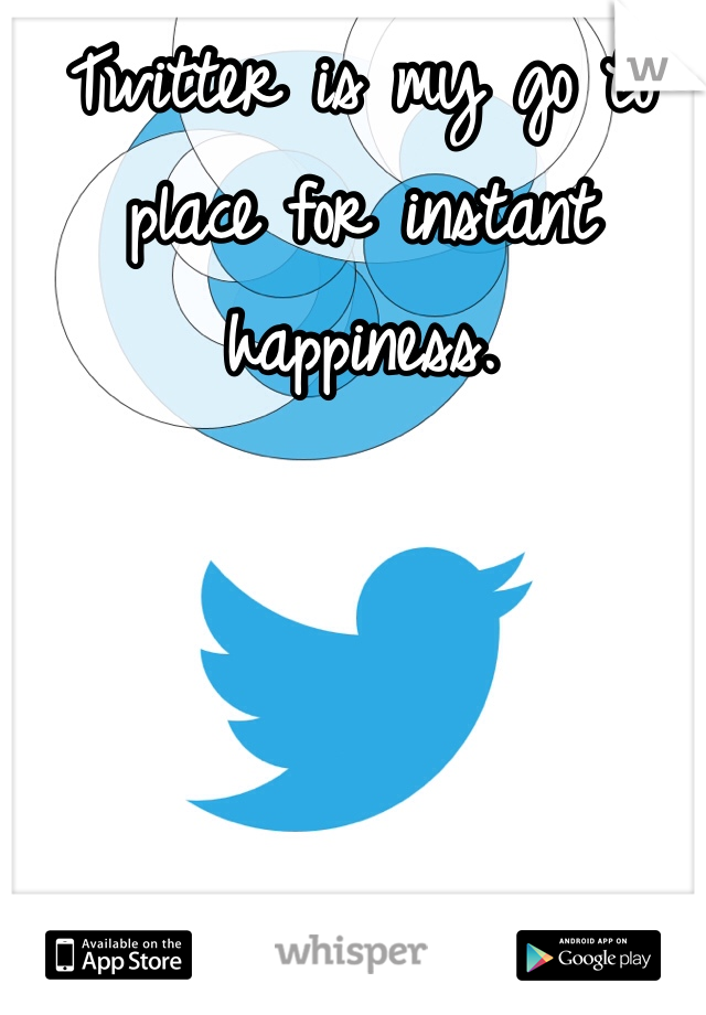Twitter is my go to place for instant happiness.