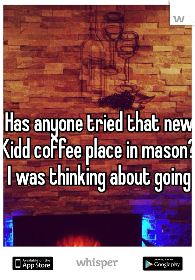 Has anyone tried that new Kidd coffee place in mason? I was thinking about going