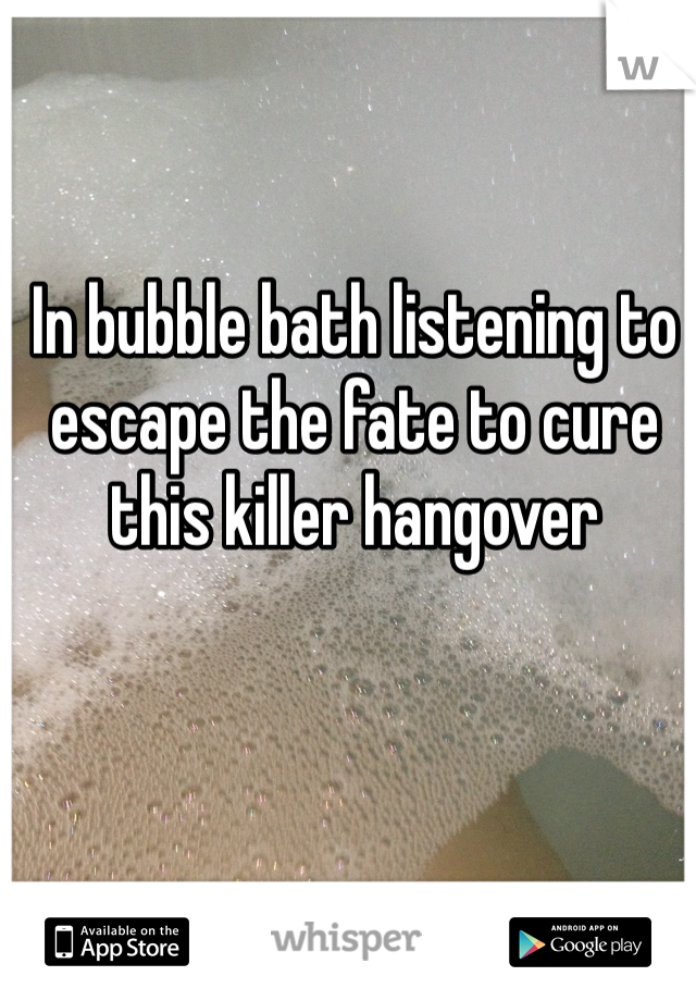 In bubble bath listening to escape the fate to cure this killer hangover