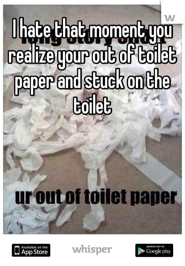 I hate that moment you realize your out of toilet paper and stuck on the toilet