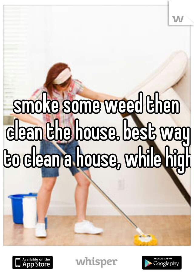 smoke some weed then clean the house. best way to clean a house, while high