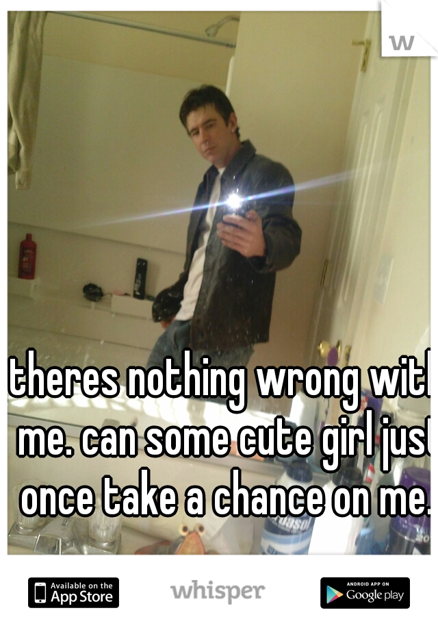 theres nothing wrong with me. can some cute girl just once take a chance on me.