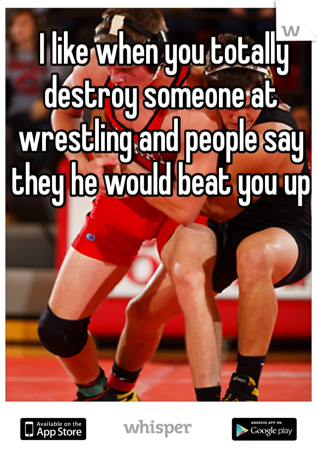 I like when you totally destroy someone at wrestling and people say they he would beat you up
