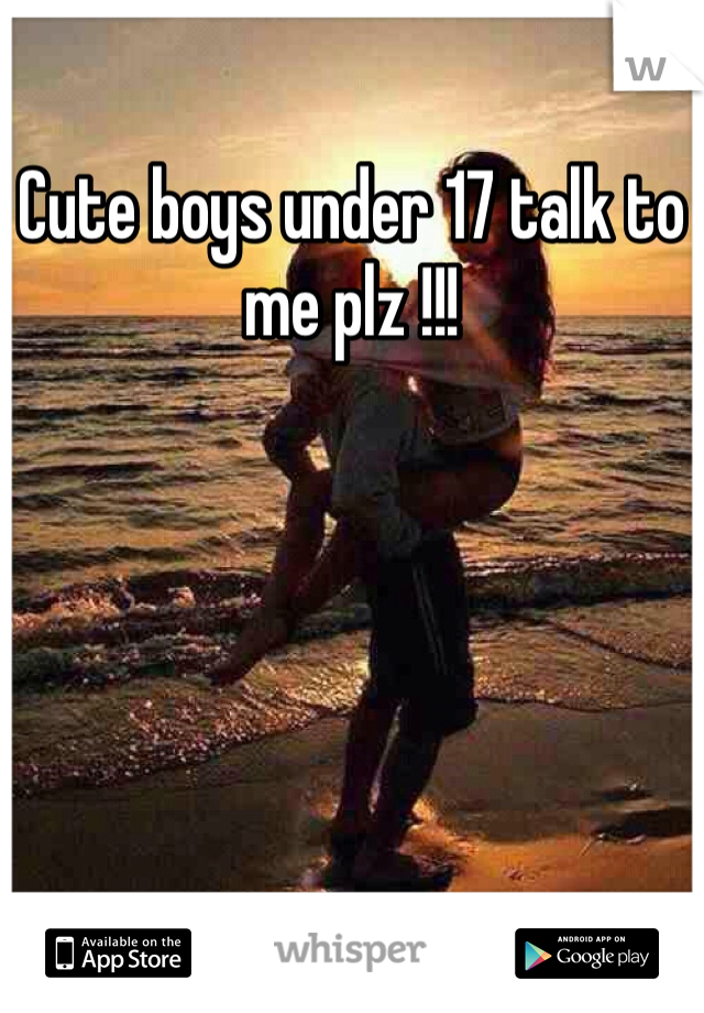 Cute boys under 17 talk to me plz !!!