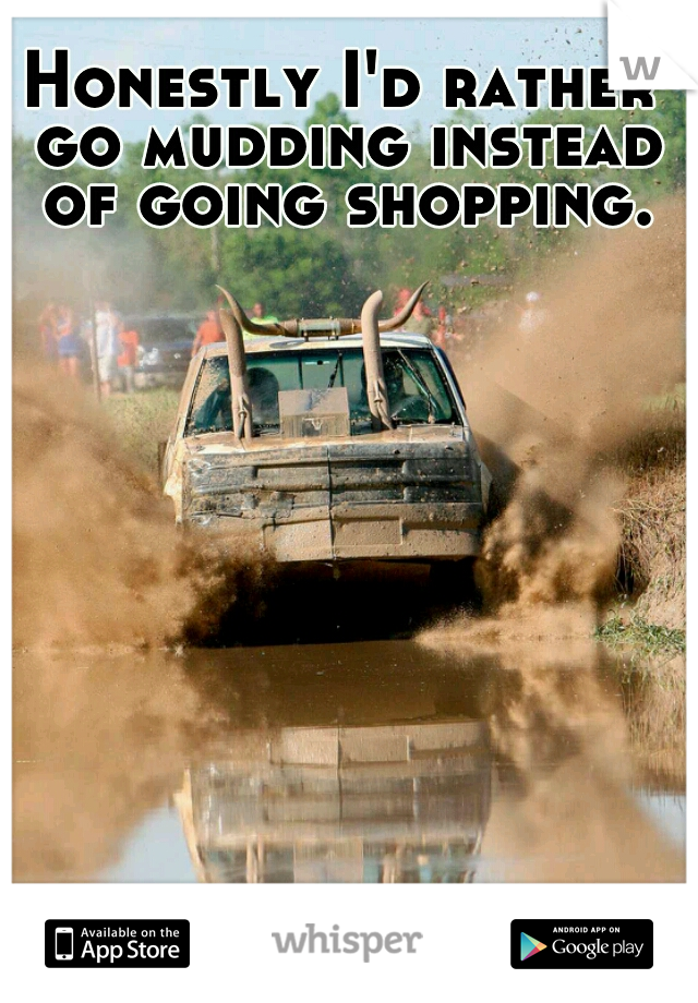 Honestly I'd rather go mudding instead of going shopping.