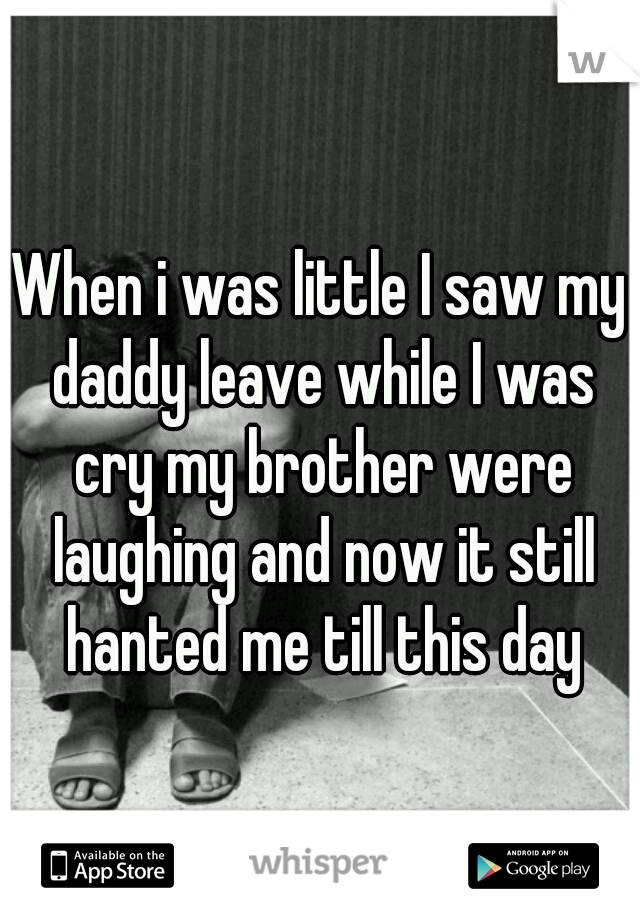 When i was little I saw my daddy leave while I was cry my brother were laughing and now it still hanted me till this day