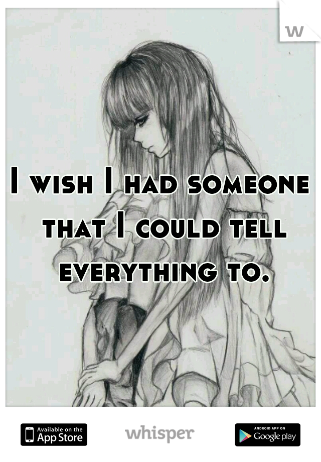 I wish I had someone that I could tell everything to.