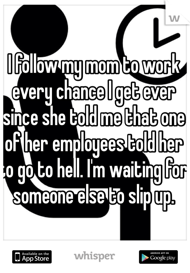 I follow my mom to work every chance I get ever since she told me that one of her employees told her to go to hell. I'm waiting for someone else to slip up.