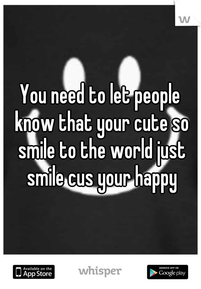 You need to let people know that your cute so smile to the world just smile cus your happy