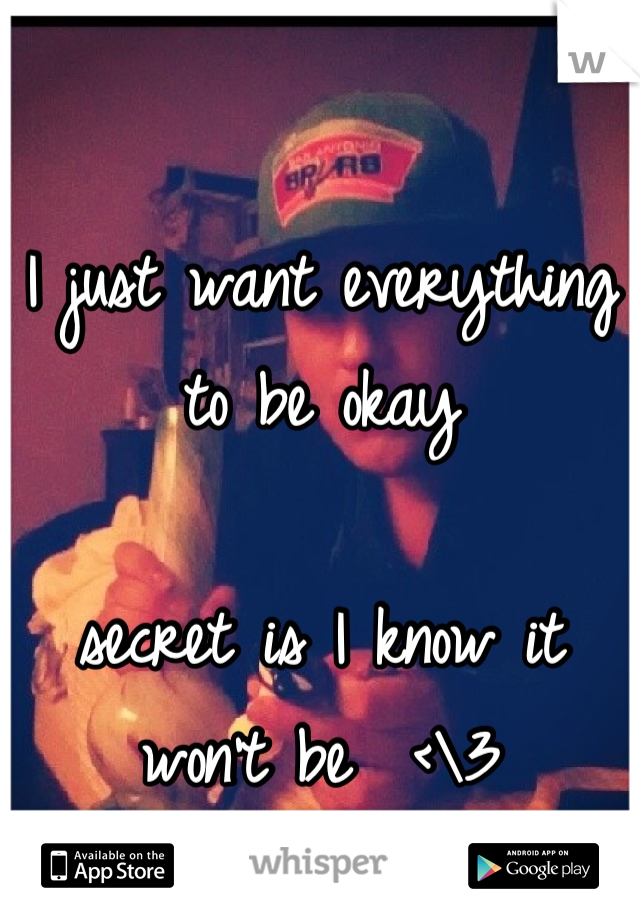 I just want everything to be okay   secret is I know it won't be  <\3