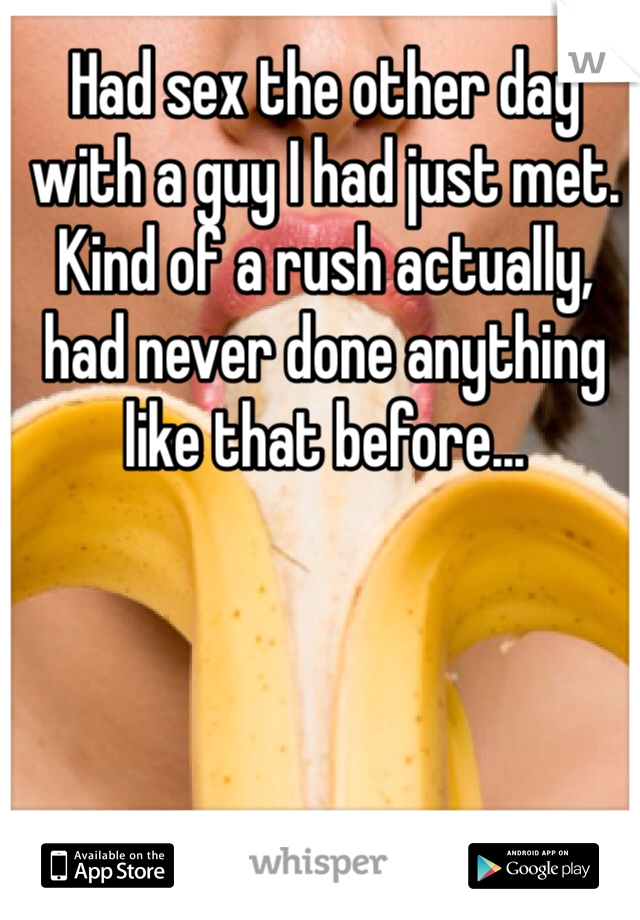 Had sex the other day with a guy I had just met. Kind of a rush actually, had never done anything like that before...