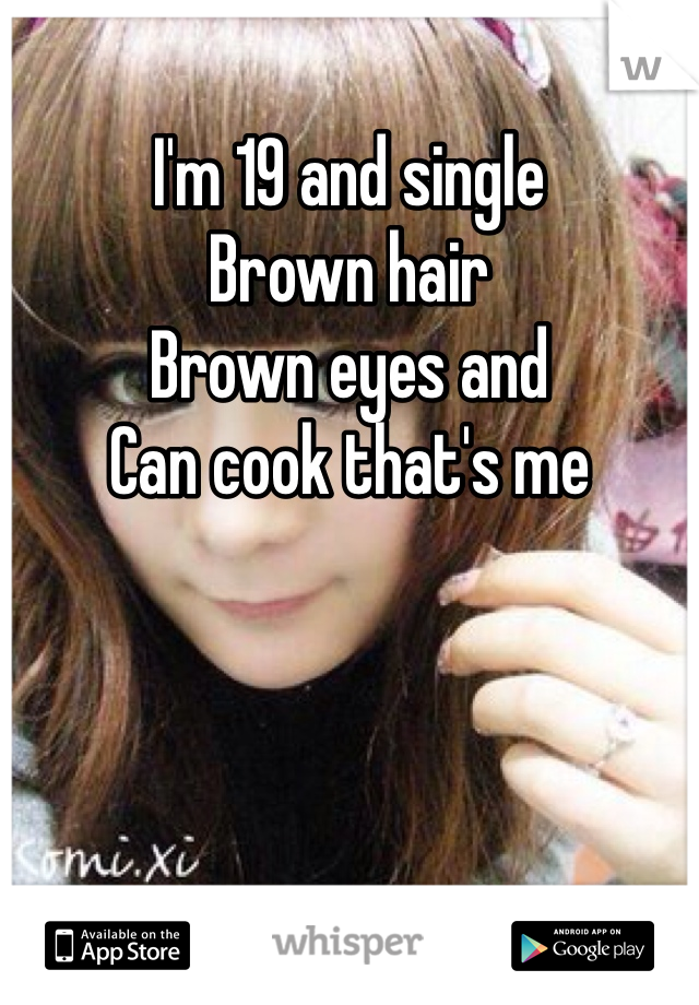 I'm 19 and single Brown hair  Brown eyes and  Can cook that's me