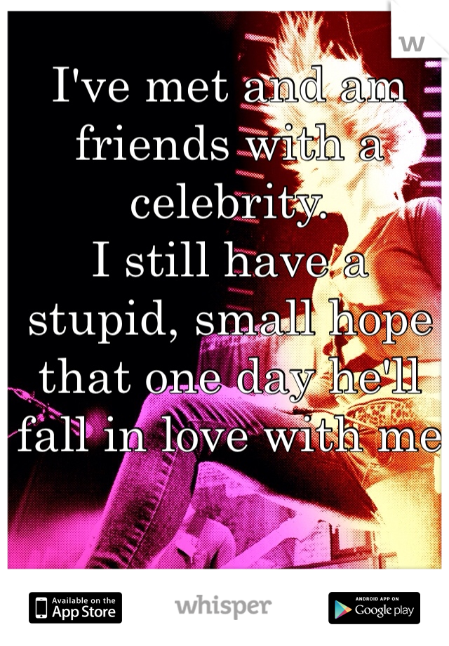 I've met and am friends with a celebrity. I still have a stupid, small hope that one day he'll fall in love with me