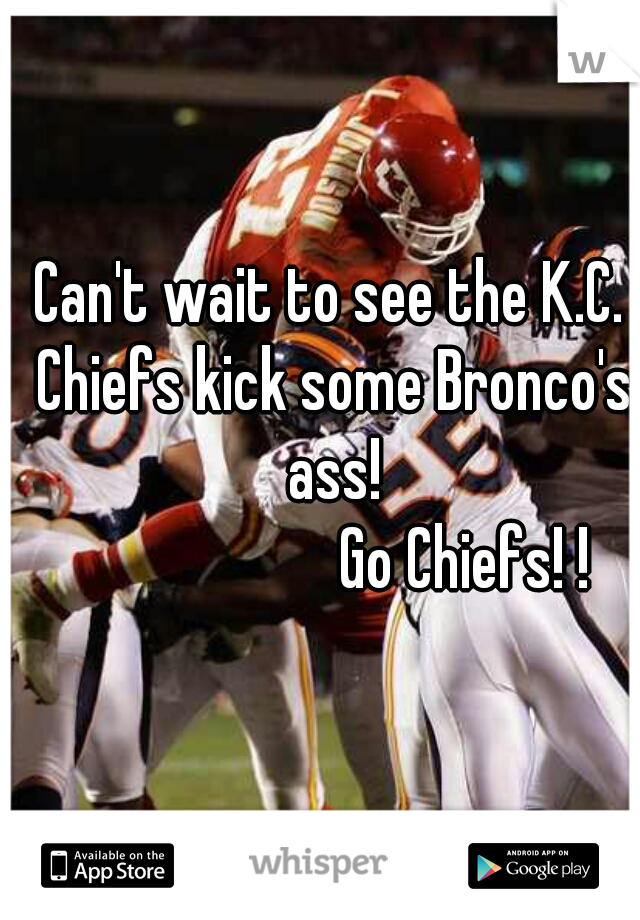 Can't wait to see the K.C. Chiefs kick some Bronco's ass!                      Go Chiefs! !