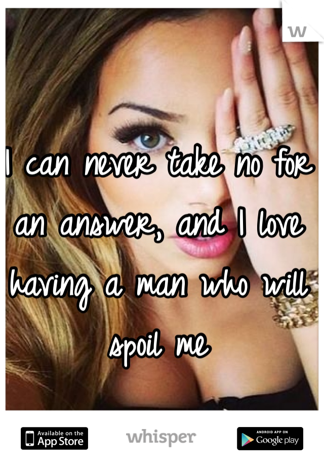I can never take no for an answer, and I love having a man who will spoil me