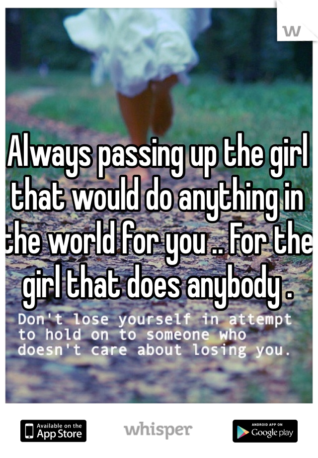 Always passing up the girl that would do anything in the world for you .. For the girl that does anybody .