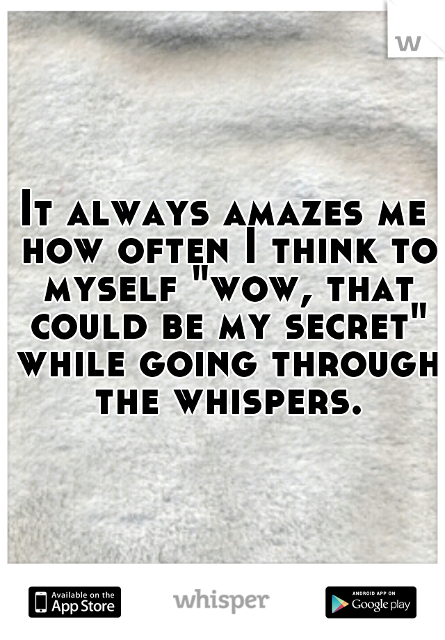 "It always amazes me how often I think to myself ""wow, that could be my secret"" while going through the whispers."