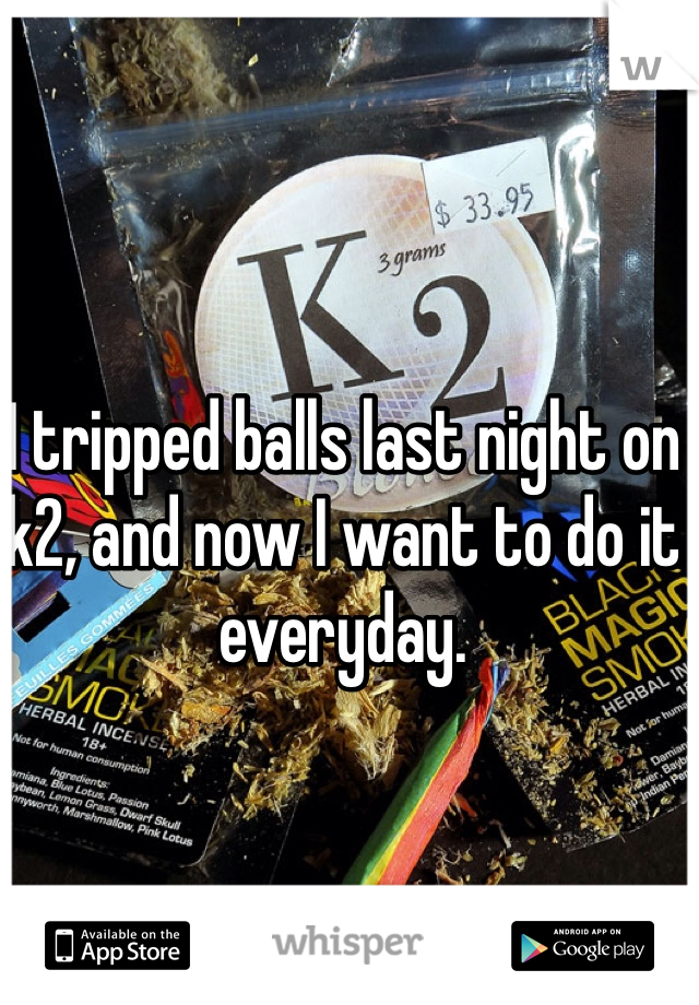 I tripped balls last night on k2, and now I want to do it everyday.