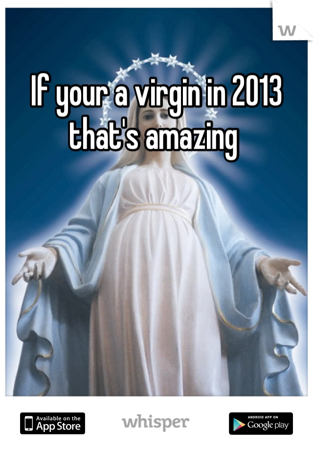 If your a virgin in 2013 that's amazing