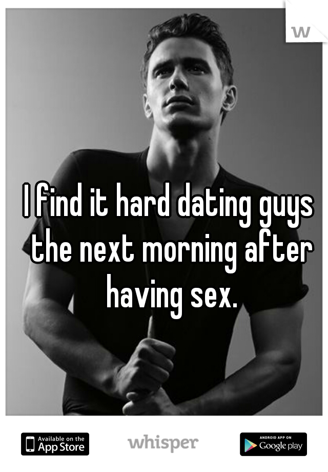 I find it hard dating guys the next morning after having sex.