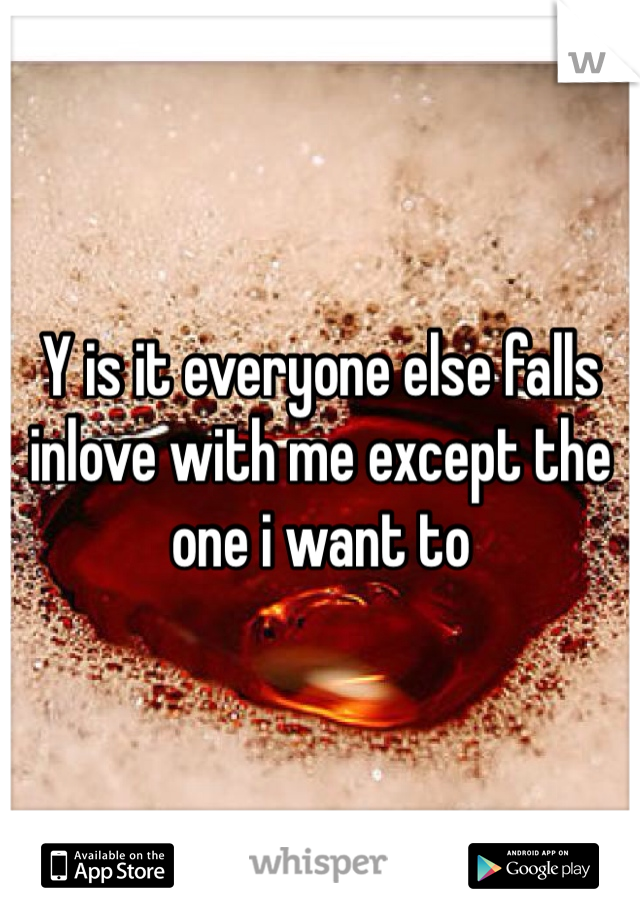 Y is it everyone else falls inlove with me except the one i want to