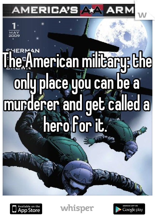 The American military: the only place you can be a murderer and get called a hero for it.