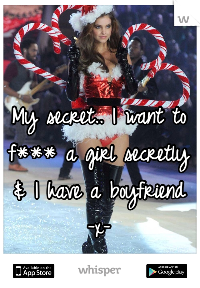 My secret.. I want to f*** a girl secretly & I have a boyfriend -x-
