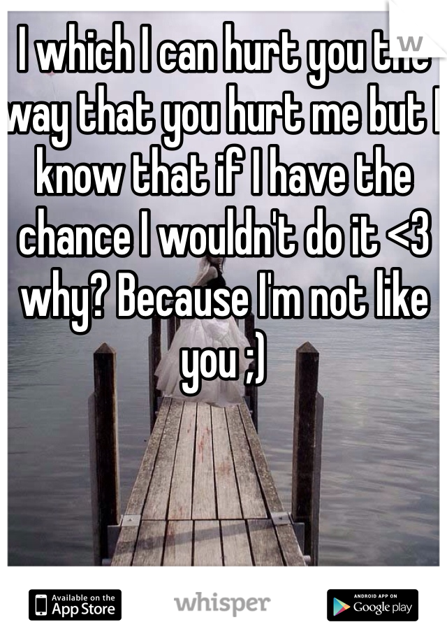 I which I can hurt you the way that you hurt me but I know that if I have the chance I wouldn't do it <3 why? Because I'm not like you ;)