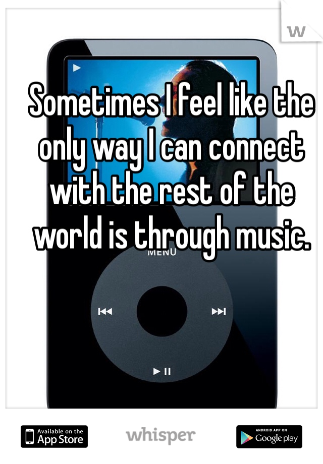 Sometimes I feel like the only way I can connect with the rest of the world is through music.