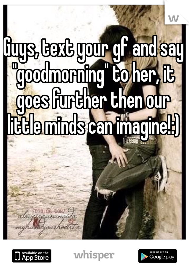 "Guys, text your gf and say ""goodmorning"" to her, it goes further then our little minds can imagine!:)"