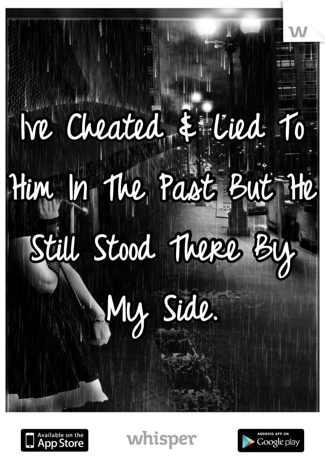 Ive Cheated & Lied To Him In The Past But He Still Stood There By My Side.