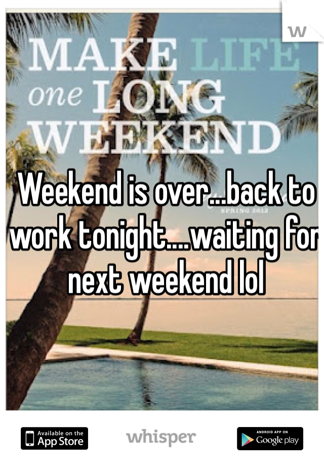Weekend is over...back to work tonight....waiting for next weekend lol