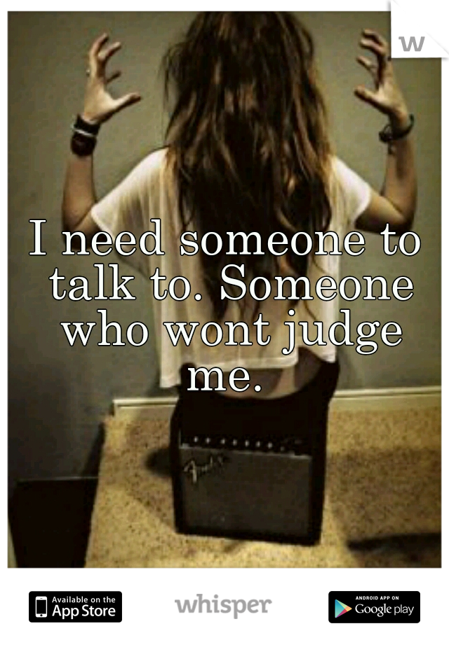 I need someone to talk to. Someone who wont judge me.