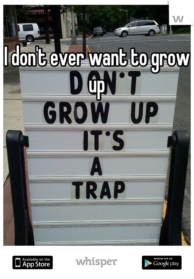 I don't ever want to grow up