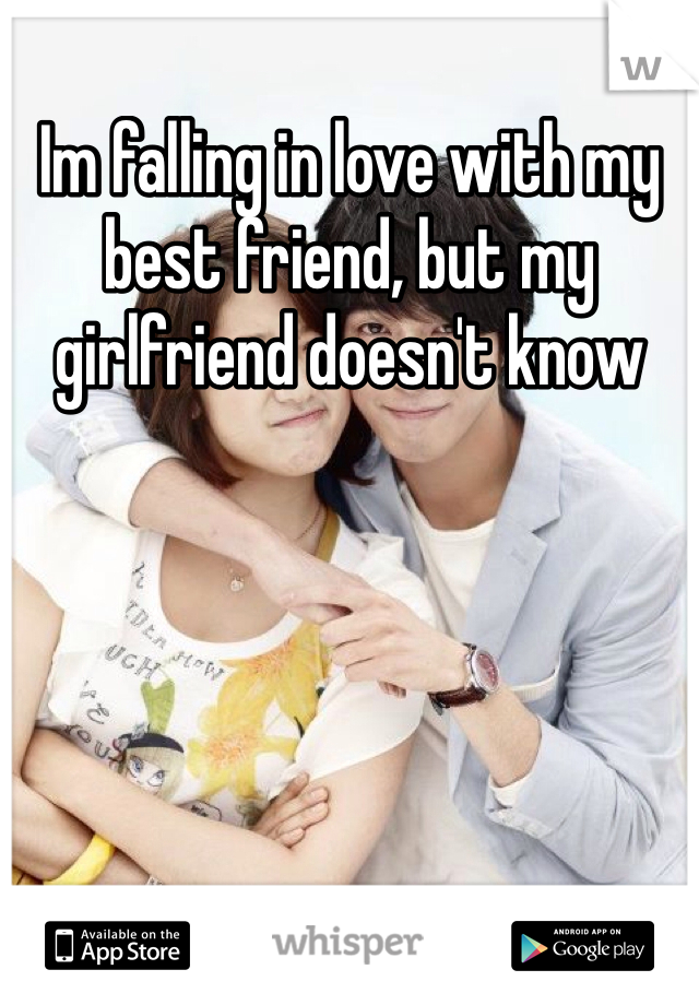 Im falling in love with my best friend, but my girlfriend doesn't know