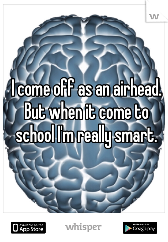 I come off as an airhead. But when it come to school I'm really smart.