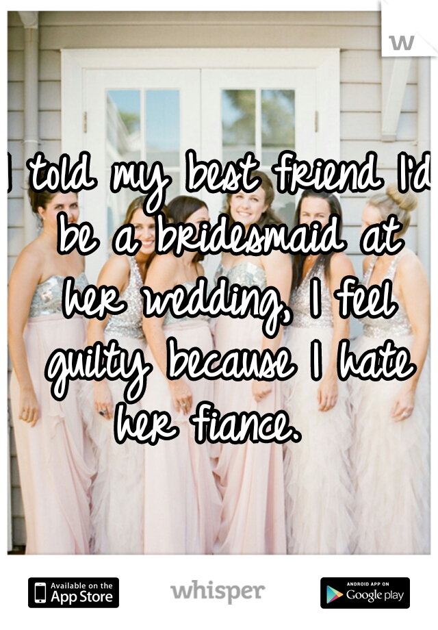 I told my best friend I'd be a bridesmaid at her wedding, I feel guilty because I hate her fiance.
