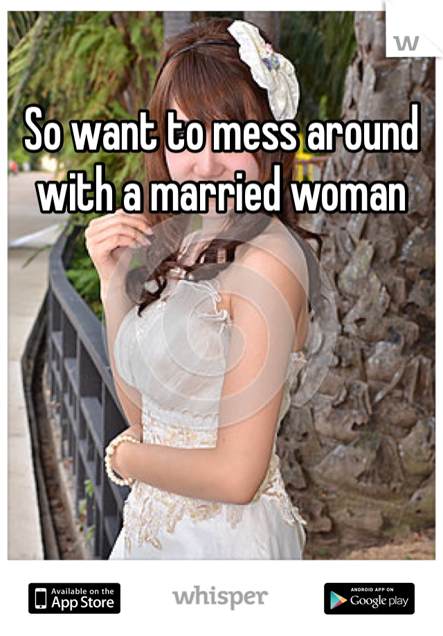 So want to mess around with a married woman