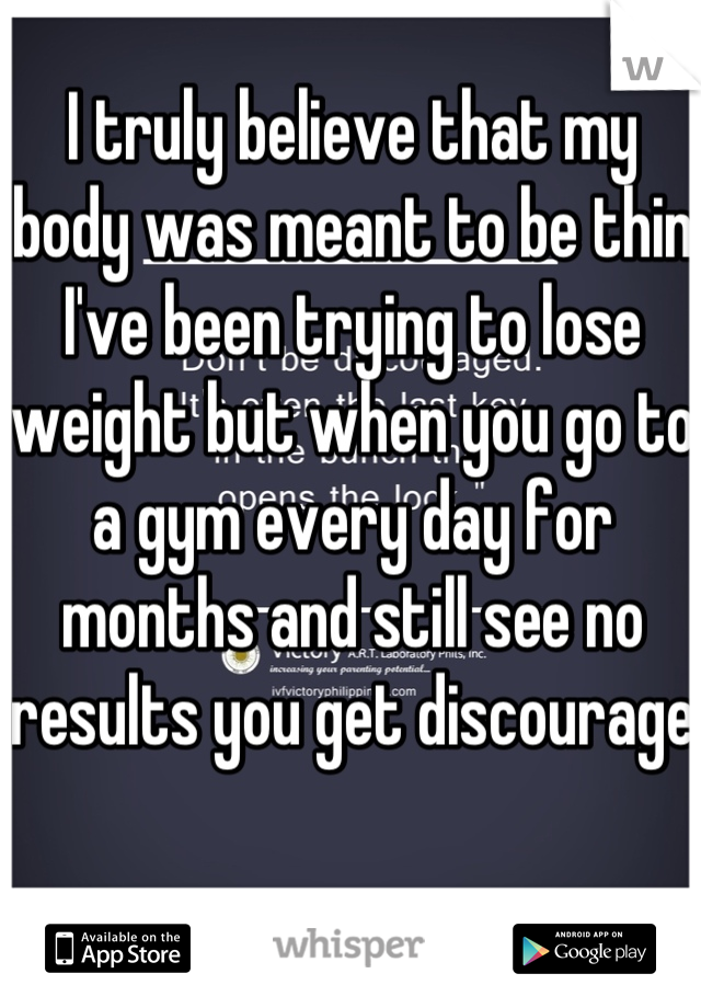 I truly believe that my body was meant to be thin I've been trying to lose weight but when you go to a gym every day for months and still see no results you get discourage
