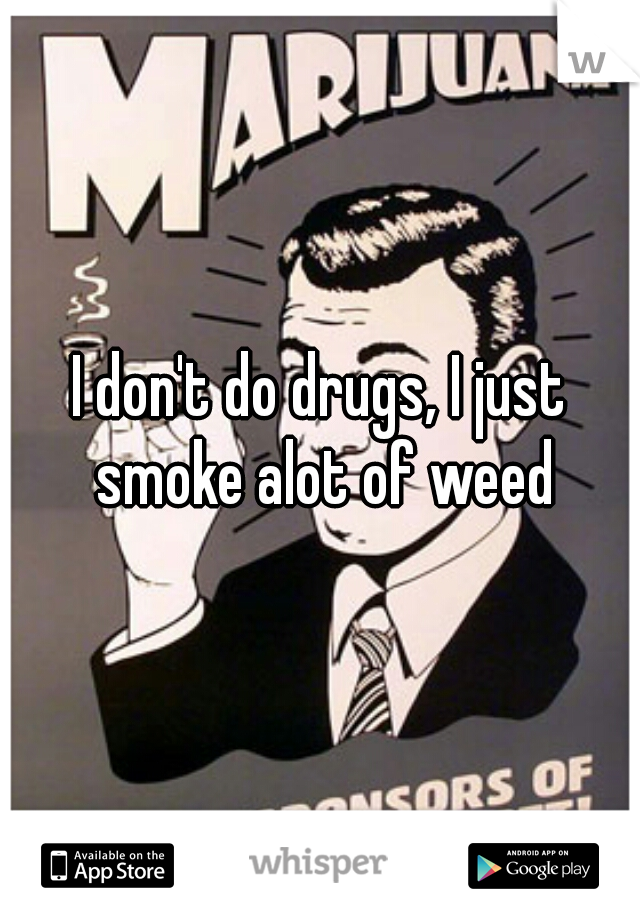 I don't do drugs, I just smoke alot of weed