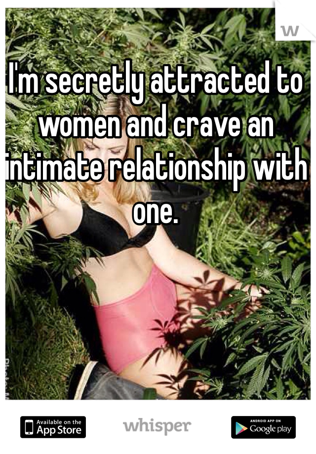 I'm secretly attracted to women and crave an intimate relationship with one.