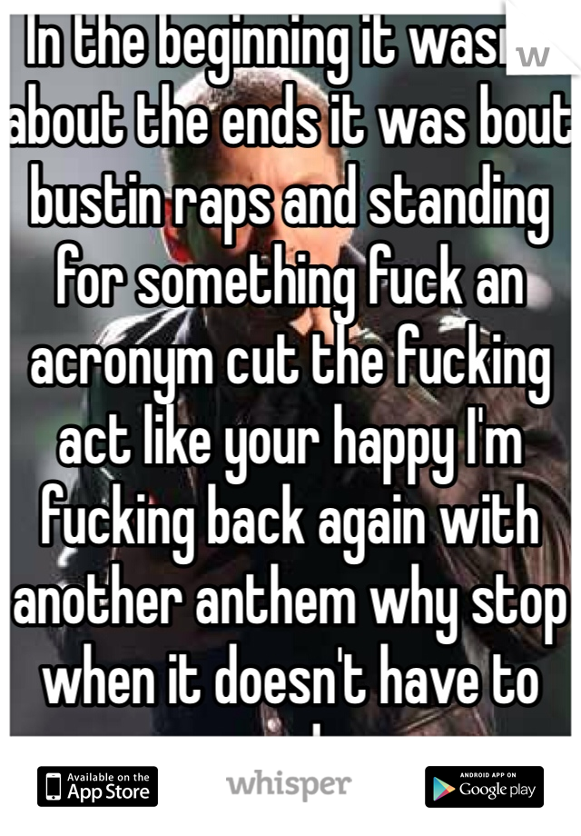 In the beginning it wasn't about the ends it was bout bustin raps and standing for something fuck an acronym cut the fucking act like your happy I'm fucking back again with another anthem why stop when it doesn't have to end.