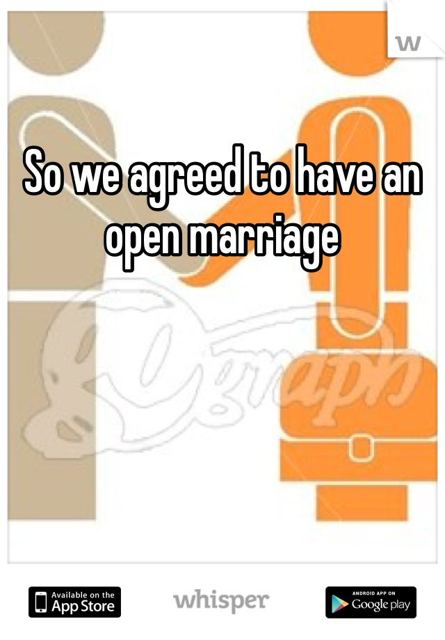 So we agreed to have an open marriage