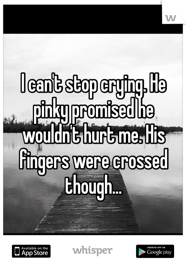 I can't stop crying. He pinky promised he wouldn't hurt me. His fingers were crossed though...