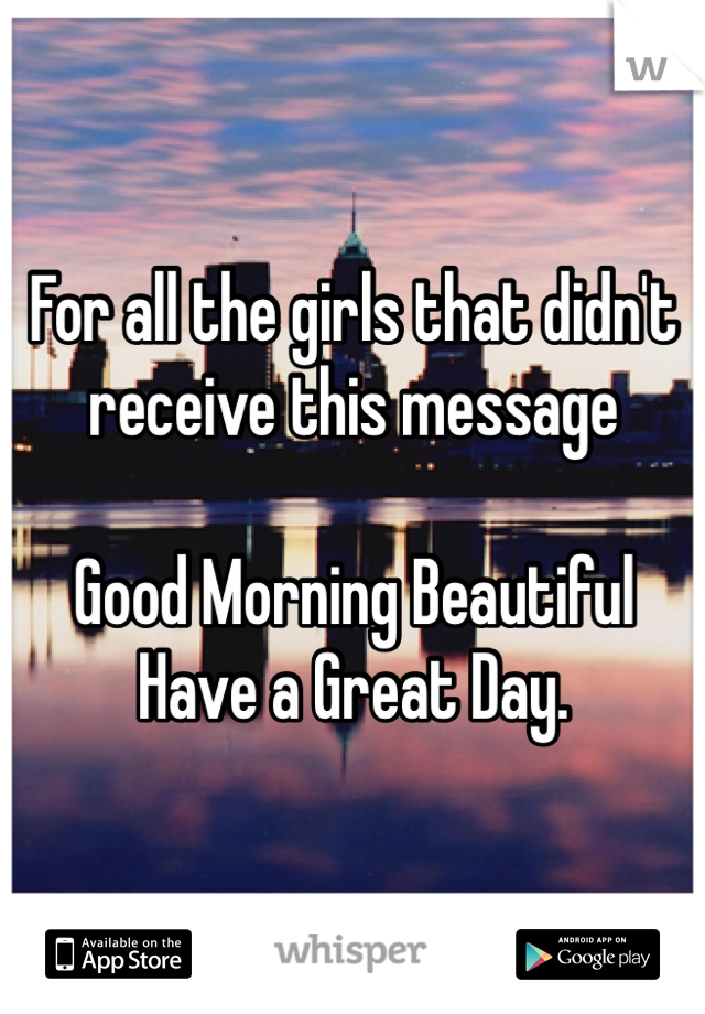For all the girls that didn't receive this message  Good Morning Beautiful  Have a Great Day.
